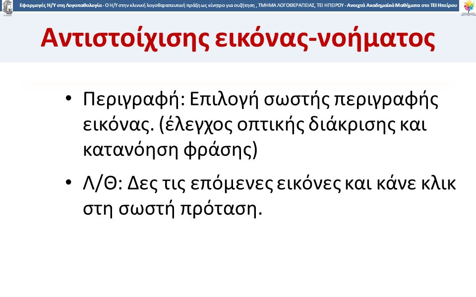2626 Εφαρμογές Η/Υ στη Λογοπαθολογία - Ο H/Y στην κλινική λογοθεραπευτική πράξη ως κίνητρο για συζήτηση, ΤΜΗΜΑ ΛΟΓΟΘΕΡΑΠΕΙΑΣ, ΤΕΙ ΗΠΕΙΡΟΥ - Ανοιχτά Ακαδημαϊκά Μαθήματα στο ΤΕΙ Ηπείρου Αντιστοίχισης εικόνας-νοήματος Περιγραφή: Επιλογή σωστής περιγραφής εικόνας.
