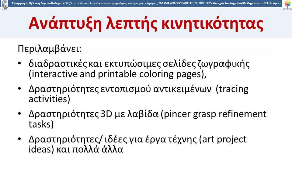 9 Εφαρμογές Η/Υ στη Λογοπαθολογία - Ο H/Y στην κλινική λογοθεραπευτική πράξη ως κίνητρο για συζήτηση, ΤΜΗΜΑ ΛΟΓΟΘΕΡΑΠΕΙΑΣ, ΤΕΙ ΗΠΕΙΡΟΥ - Ανοιχτά Ακαδημαϊκά Μαθήματα στο ΤΕΙ Ηπείρου Online Σελίδες ζωγραφικής http://www.ζωγραφίζω.com/ http://www.ζωγραφίζω.com/ http://poki.gr/ χρωματισμού http://poki.gr/ χρωματισμού http://kids.bickids.com/el?gclid=COnF49b278gCFQoKwwodV4ED8g http://www.coloring4all.com/ http://www.nickjr.com/nick-jr-originals/games/nick-jr-coloring- book/ http://www.nickjr.com/nick-jr-originals/games/nick-jr-coloring- book/ http://www.online-coloring.com/ http://www.thekidzpage.com/colouring_menus/virtualcrayons/cho osecoloringpage1.htm http://www.thekidzpage.com/colouring_menus/virtualcrayons/cho osecoloringpage1.htm http://www.coloringcrew.com/ http://coloringpagesapp.com/ 9