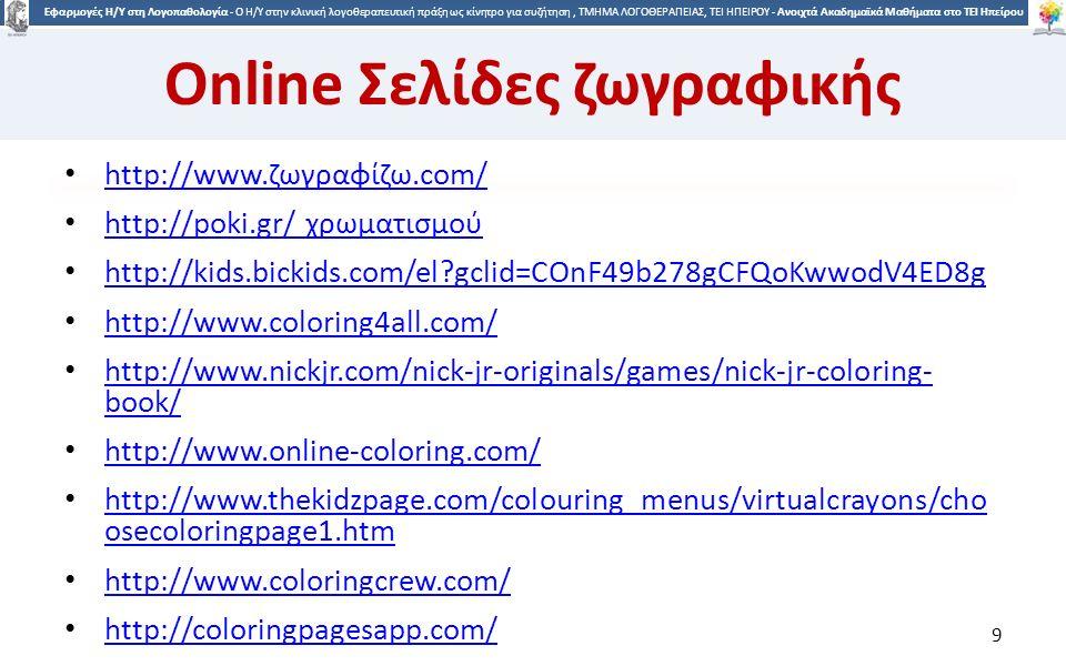 9 Εφαρμογές Η/Υ στη Λογοπαθολογία - Ο H/Y στην κλινική λογοθεραπευτική πράξη ως κίνητρο για συζήτηση, ΤΜΗΜΑ ΛΟΓΟΘΕΡΑΠΕΙΑΣ, ΤΕΙ ΗΠΕΙΡΟΥ - Ανοιχτά Ακαδημαϊκά Μαθήματα στο ΤΕΙ Ηπείρου Online Σελίδες ζωγραφικής http://www.ζωγραφίζω.com/ http://www.ζωγραφίζω.com/ http://poki.gr/ χρωματισμού http://poki.gr/ χρωματισμού http://kids.bickids.com/el gclid=COnF49b278gCFQoKwwodV4ED8g http://www.coloring4all.com/ http://www.nickjr.com/nick-jr-originals/games/nick-jr-coloring- book/ http://www.nickjr.com/nick-jr-originals/games/nick-jr-coloring- book/ http://www.online-coloring.com/ http://www.thekidzpage.com/colouring_menus/virtualcrayons/cho osecoloringpage1.htm http://www.thekidzpage.com/colouring_menus/virtualcrayons/cho osecoloringpage1.htm http://www.coloringcrew.com/ http://coloringpagesapp.com/ 9