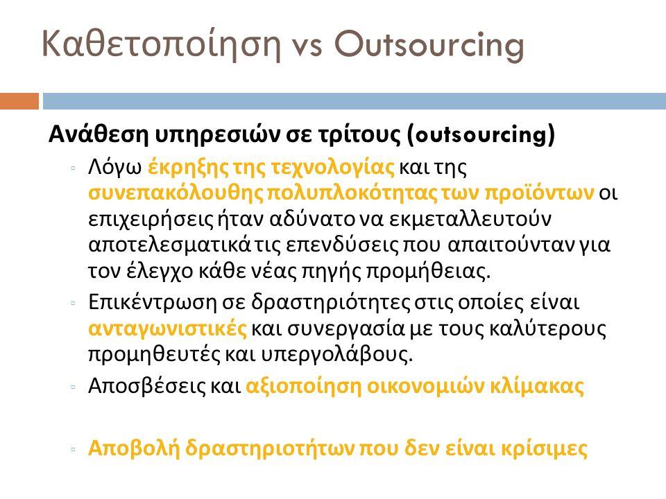 Καθετοποίηση vs Outsourcing Ανάθεση υπηρεσιών σε τρίτους (outsourcing) ▫ Λόγω έκρηξης της τεχνολογίας και της συνεπακόλουθης πολυπλοκότητας των προϊόν