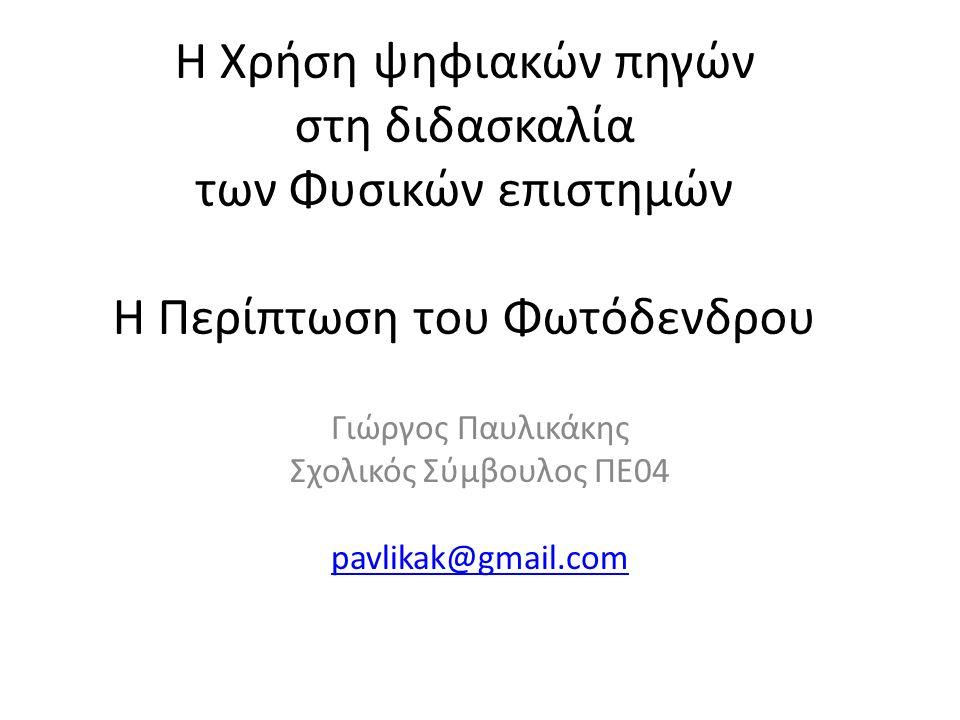 H Χρήση ψηφιακών πηγών στη διδασκαλία των Φυσικών επιστημών Η Περίπτωση του Φωτόδενδρου Γιώργος Παυλικάκης Σχολικός Σύμβουλος ΠΕ04 pavlikak@gmail.com