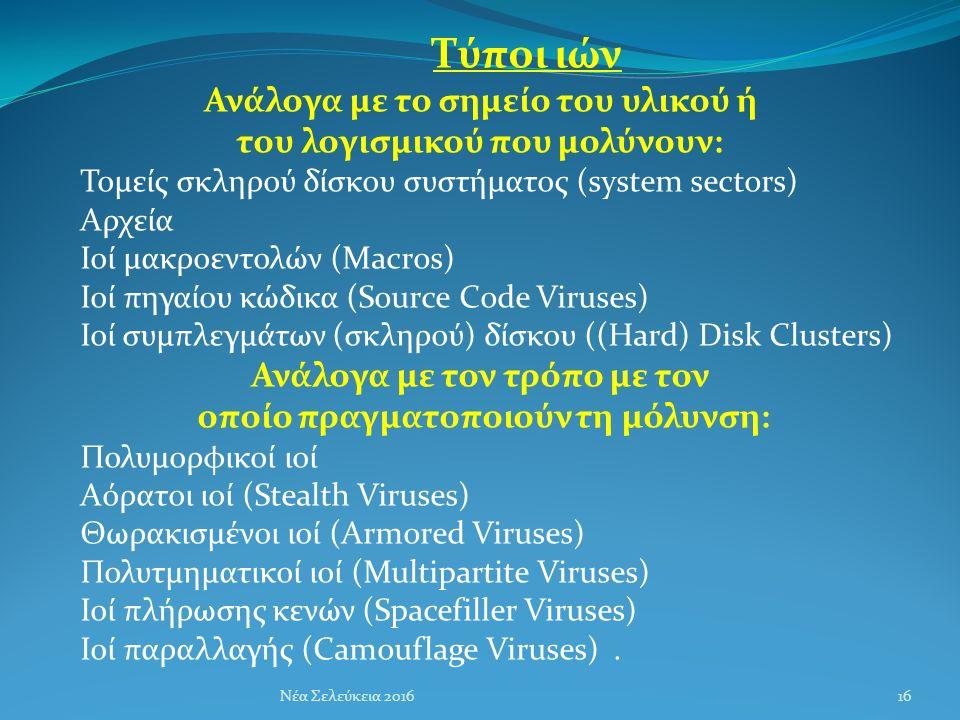 Τύποι ιών Ανάλογα με το σημείο του υλικού ή του λογισμικού που μολύνουν: Τομείς σκληρού δίσκου συστήματος (system sectors) Αρχεία Ιοί μακροεντολών (Macros) Ιοί πηγαίου κώδικα (Source Code Viruses) Ιοί συμπλεγμάτων (σκληρού) δίσκου ((Hard) Disk Clusters) Ανάλογα με τον τρόπο με τον οποίο πραγματοποιούν τη μόλυνση: Πολυμορφικοί ιοί Αόρατοι ιοί (Stealth Viruses) Θωρακισμένοι ιοί (Armored Viruses) Πολυτμηματικοί ιοί (Multipartite Viruses) Ιοί πλήρωσης κενών (Spacefiller Viruses) Ιοί παραλλαγής (Camouflage Viruses).