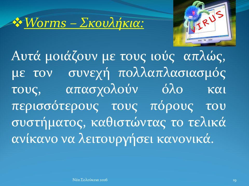  Worms – Σκουλήκια: Αυτά μοιάζουν με τους ιούς απλώς, με τον συνεχή πολλαπλασιασμός τους, απασχολούν όλο και περισσότερους τους πόρους του συστήματος, καθιστώντας το τελικά ανίκανο να λειτουργήσει κανονικά.