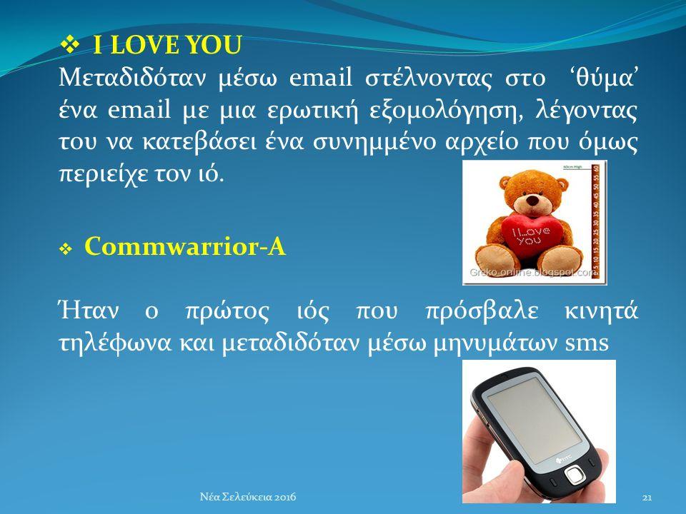  I LOVE YOU Μεταδιδόταν μέσω email στέλνοντας στο 'θύμα' ένα email με μια ερωτική εξομολόγηση, λέγοντας του να κατεβάσει ένα συνημμένο αρχείο που όμως περιείχε τον ιό.