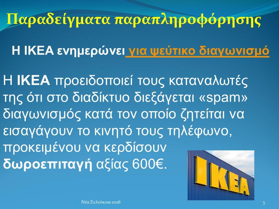 Παραδείγματα παραπληροφόρησης Νέα Σελεύκεια 2016 Η ΙΚΕΑ προειδοποιεί τους καταναλωτές της ότι στο διαδίκτυο διεξάγεται «spam» διαγωνισμός κατά τον οποίο ζητείται να εισαγάγουν το κινητό τους τηλέφωνο, προκειμένου να κερδίσουν δωροεπιταγή αξίας 600€.