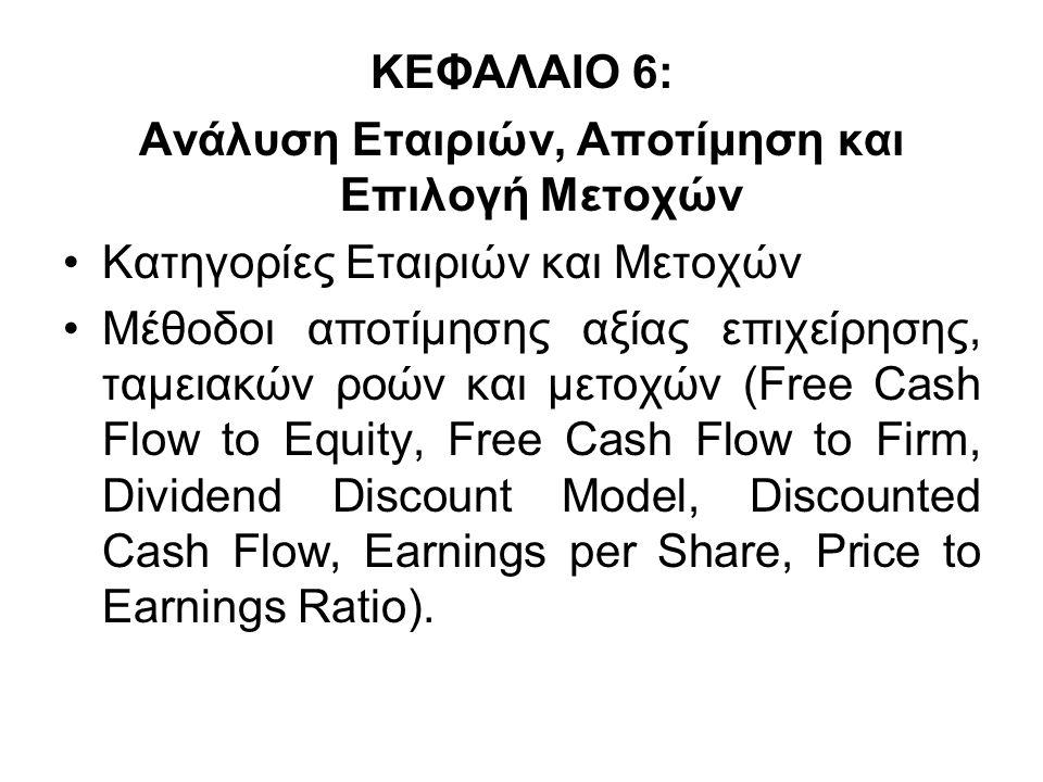 ΚΕΦΑΛΑΙΟ 6: Ανάλυση Εταιριών, Αποτίμηση και Επιλογή Μετοχών Κατηγορίες Εταιριών και Μετοχών Μέθοδοι αποτίμησης αξίας επιχείρησης, ταμειακών ροών και μετοχών (Free Cash Flow to Equity, Free Cash Flow to Firm, Dividend Discount Model, Discounted Cash Flow, Earnings per Share, Price to Earnings Ratio).