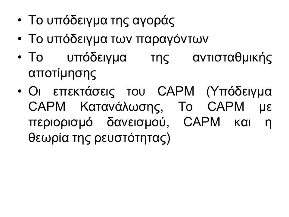 Το υπόδειγμα της αγοράς Το υπόδειγμα των παραγόντων Το υπόδειγμα της αντισταθμικής αποτίμησης Οι επεκτάσεις του CAPM (Υπόδειγμα CAPM Κατανάλωσης, Το CAPM με περιορισμό δανεισμού, CAPM και η θεωρία της ρευστότητας)