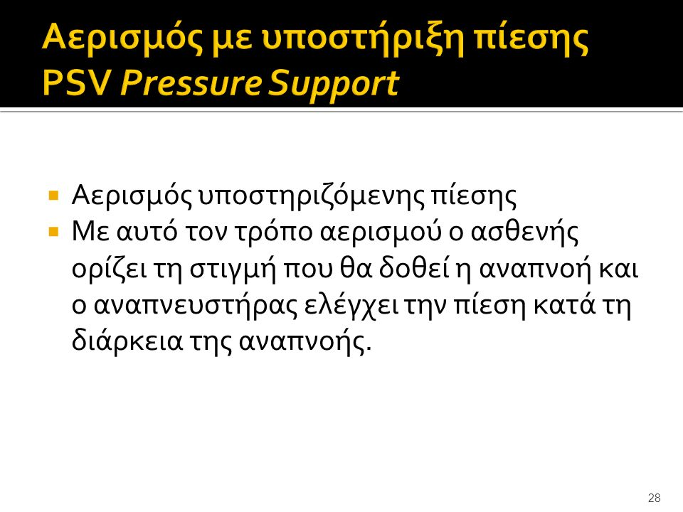  Αερισμός υποστηριζόμενης πίεσης  Με αυτό τον τρόπο αερισμού ο ασθενής ορίζει τη στιγμή που θα δοθεί η αναπνοή και ο αναπνευστήρας ελέγχει την πίεση κατά τη διάρκεια της αναπνοής.