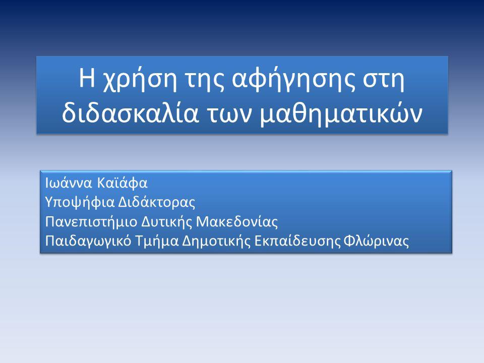 Η χρήση της αφήγησης στη διδασκαλία των μαθηματικών Ιωάννα Καϊάφα Υποψήφια Διδάκτορας Πανεπιστήμιο Δυτικής Μακεδονίας Παιδαγωγικό Τμήμα Δημοτικής Εκπαίδευσης Φλώρινας Ιωάννα Καϊάφα Υποψήφια Διδάκτορας Πανεπιστήμιο Δυτικής Μακεδονίας Παιδαγωγικό Τμήμα Δημοτικής Εκπαίδευσης Φλώρινας