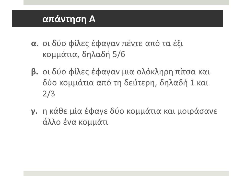 απάντηση Α α. οι δύο φίλες έφαγαν πέντε από τα έξι κομμάτια, δηλαδή 5/6 β.