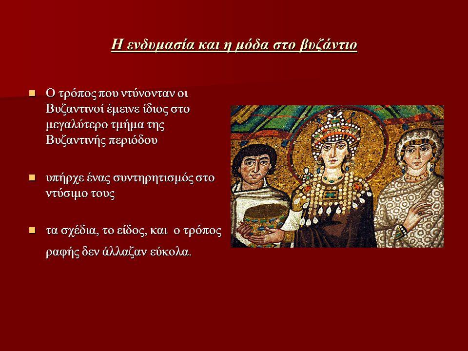 Η ενδυμασία και η μόδα στο βυζάντιο Ο τρόπος που ντύνονταν οι Βυζαντινοί έμεινε ίδιος στο μεγαλύτερο τμήμα της Βυζαντινής περιόδου Ο τρόπος που ντύνον