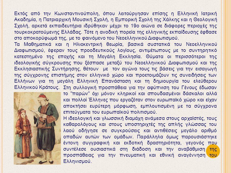 Εκτός από την Κωνσταντινούπολη, όπου λειτούργησαν επίσης η Ελληνική Ιατρική Ακαδημία, η Πατριαρχική Μουσική Σχολή, η Εμπορική Σχολή της Χάλκης και η Θεολογική Σχολή, αρκετά εκπαιδευτήρια ιδρύθηκαν μέχρι το 19ο αιώνα σε διάφορες περιοχές της τουρκοκρατούμενης Ελλάδας.