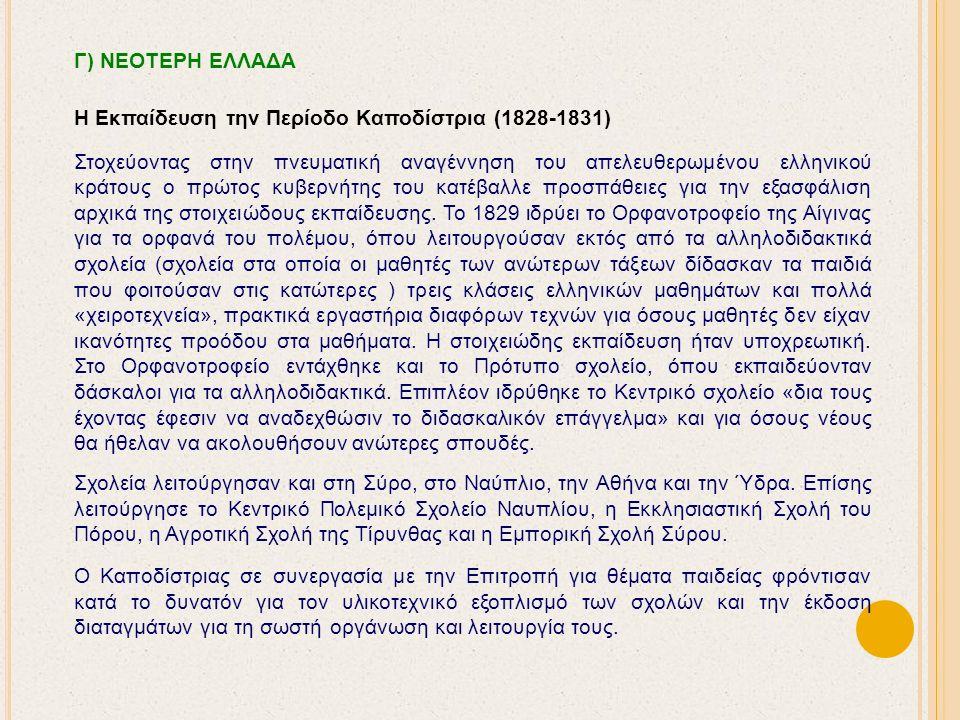 Γ) ΝΕΟΤΕΡΗ ΕΛΛΑΔΑ Η Εκπαίδευση την Περίοδο Καποδίστρια (1828-1831) Στοχεύοντας στην πνευματική αναγέννηση του απελευθερωμένου ελληνικού κράτους ο πρώτος κυβερνήτης του κατέβαλλε προσπάθειες για την εξασφάλιση αρχικά της στοιχειώδους εκπαίδευσης.