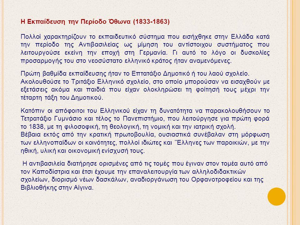 Η Εκπαίδευση την Περίοδο Όθωνα (1833-1863) Πολλοί χαρακτηρίζουν το εκπαιδευτικό σύστημα που εισήχθηκε στην Ελλάδα κατά την περίοδο της Αντιβασιλείας ως μίμηση του αντίστοιχου συστήματος που λειτουργούσε εκείνη την εποχή στη Γερμανία.