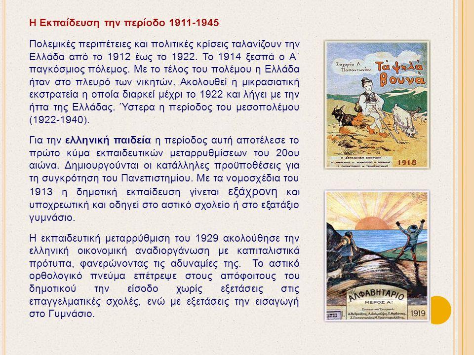 Η Εκπαίδευση την περίοδο 1911-1945 Πολεμικές περιπέτειες και πολιτικές κρίσεις ταλανίζουν την Ελλάδα από το 1912 έως το 1922.