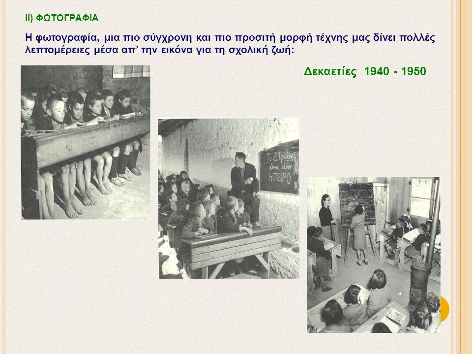 ΙΙ) ΦΩΤΟΓΡΑΦΙΑ Η φωτογραφία, μια πιο σύγχρονη και πιο προσιτή μορφή τέχνης μας δίνει πολλές λεπτομέρειες μέσα απ' την εικόνα για τη σχολική ζωή: Δεκαετίες 1940 - 1950