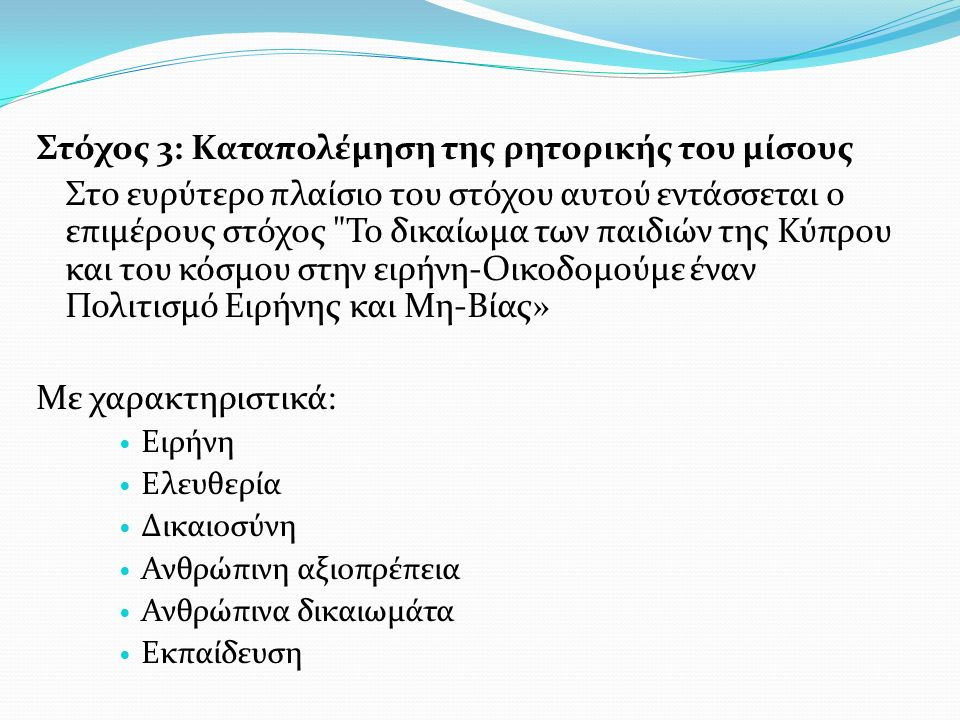 Στόχος 3: Καταπολέμηση της ρητορικής του μίσους Στο ευρύτερο πλαίσιο του στόχου αυτού εντάσσεται ο επιμέρους στόχος Το δικαίωμα των παιδιών της Κύπρου και του κόσμου στην ειρήνη-Οικοδομούμε έναν Πολιτισμό Ειρήνης και Μη-Βίας» Με χαρακτηριστικά: Ειρήνη Ελευθερία Δικαιοσύνη Ανθρώπινη αξιοπρέπεια Ανθρώπινα δικαιωμάτα Εκπαίδευση