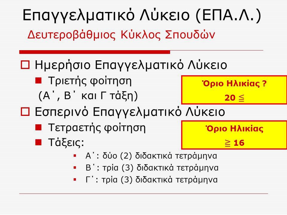 Επαγγελματικό Λύκειο (ΕΠΑ.Λ.) Δευτεροβάθμιος Κύκλος Σπουδών  Ημερήσιο Επαγγελματικό Λύκειο Τριετής φοίτηση (Α΄, Β΄ και Γ τάξη)  Εσπερινό Επαγγελματικό Λύκειο Τετραετής φοίτηση Τάξεις:  Α΄: δύο (2) διδακτικά τετράμηνα  Β΄: τρία (3) διδακτικά τετράμηνα  Γ΄: τρία (3) διδακτικά τετράμηνα Όριο Ηλικίας .