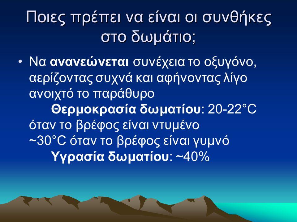 Ποιες πρέπει να είναι οι συνθήκες στο δωμάτιο; Να ανανεώνεται συνέχεια το οξυγόνο, αερίζοντας συχνά και αφήνοντας λίγο ανοιχτό το παράθυρο Θερμοκρασία δωματίου: 20-22°C όταν το βρέφος είναι ντυμένο ~30°C όταν το βρέφος είναι γυμνό Υγρασία δωματίου: ~40%