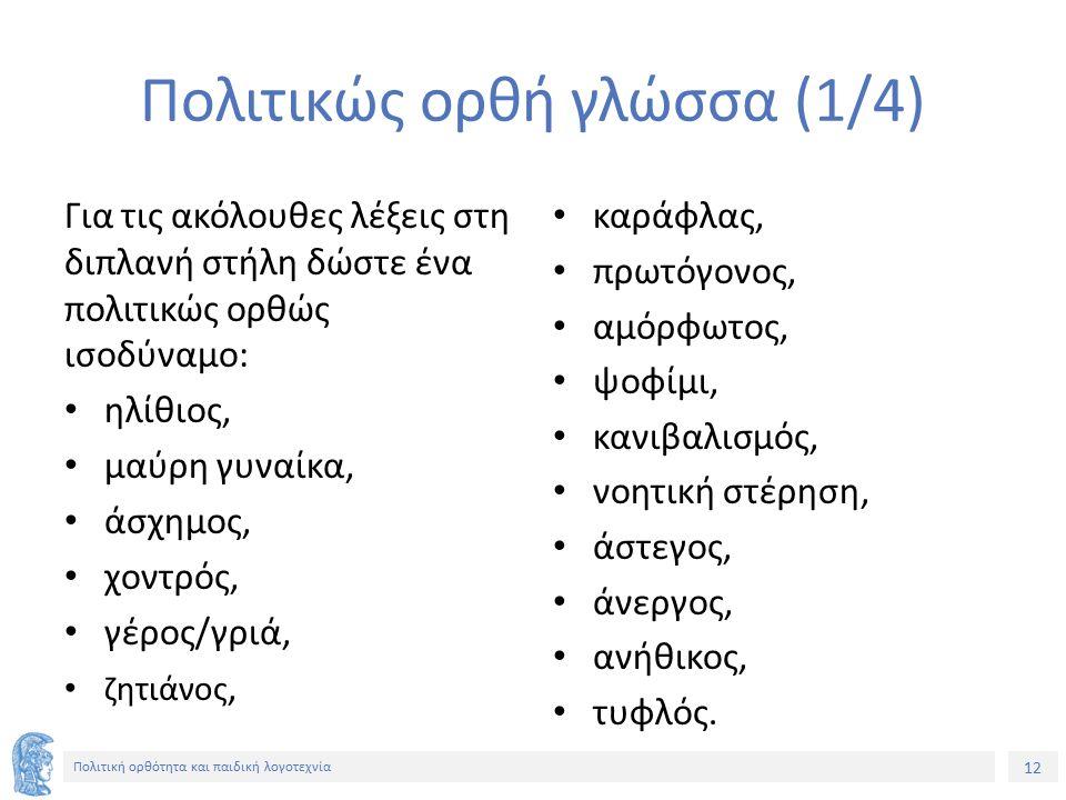12 Πολιτική ορθότητα και παιδική λογοτεχνία Πολιτικώς ορθή γλώσσα (1/4) Για τις ακόλουθες λέξεις στη διπλανή στήλη δώστε ένα πολιτικώς ορθώς ισοδύναμο