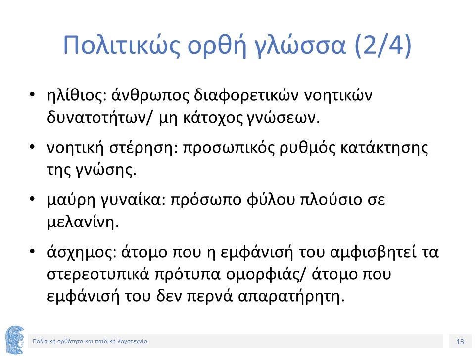 13 Πολιτική ορθότητα και παιδική λογοτεχνία Πολιτικώς ορθή γλώσσα (2/4) ηλίθιος: άνθρωπος διαφορετικών νοητικών δυνατοτήτων/ μη κάτοχος γνώσεων. νοητι