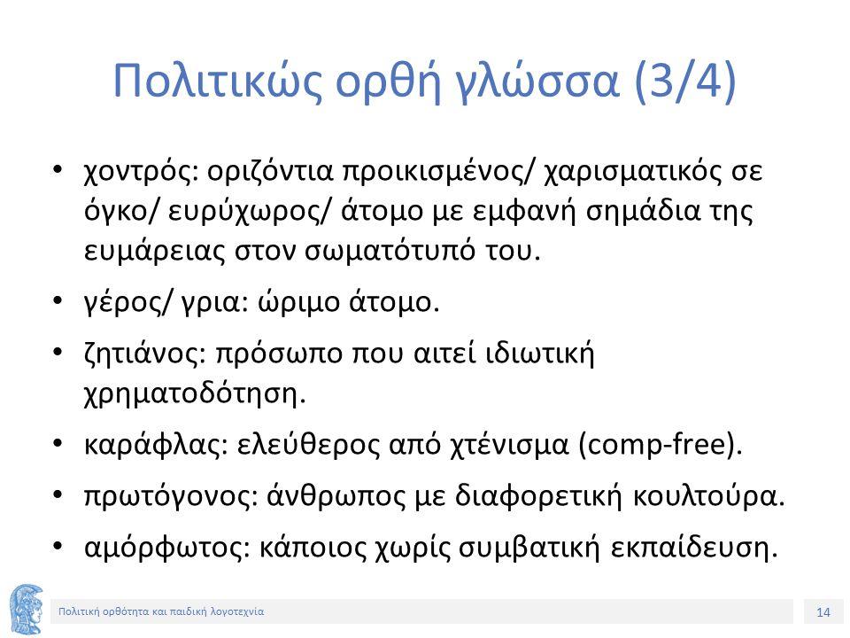14 Πολιτική ορθότητα και παιδική λογοτεχνία Πολιτικώς ορθή γλώσσα (3/4) χοντρός: οριζόντια προικισμένος/ χαρισματικός σε όγκο/ ευρύχωρος/ άτομο με εμφ