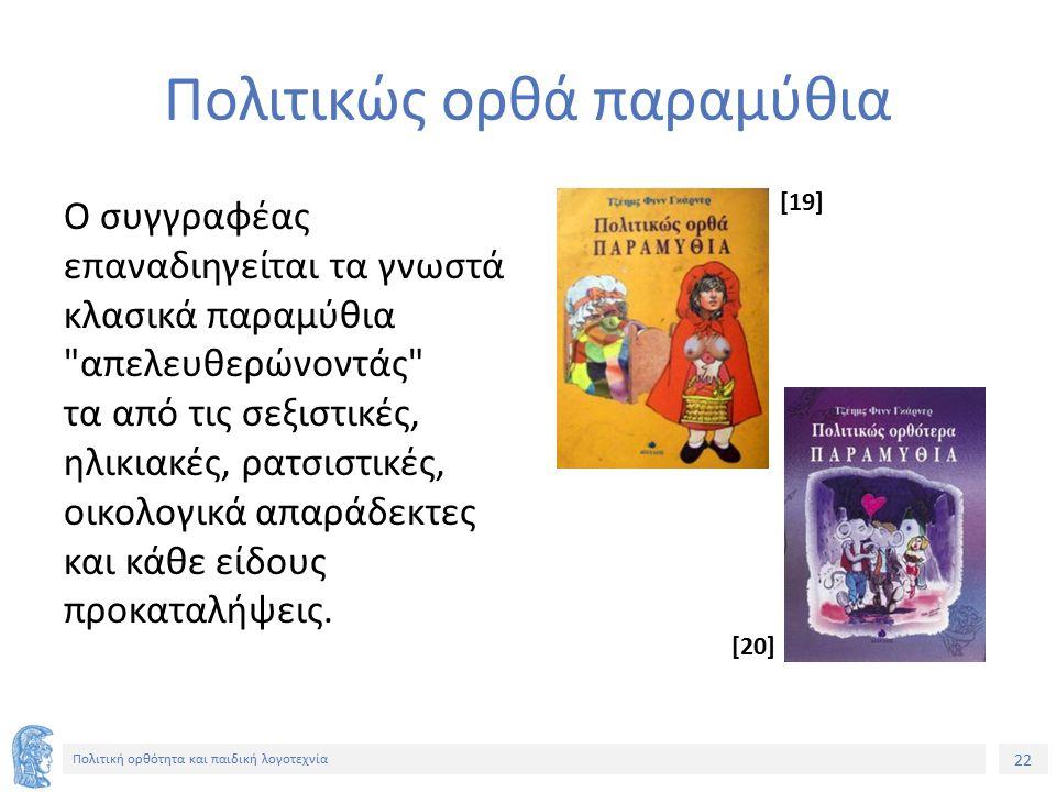 22 Πολιτική ορθότητα και παιδική λογοτεχνία Πολιτικώς ορθά παραμύθια Ο συγγραφέας επαναδιηγείται τα γνωστά κλασικά παραμύθια
