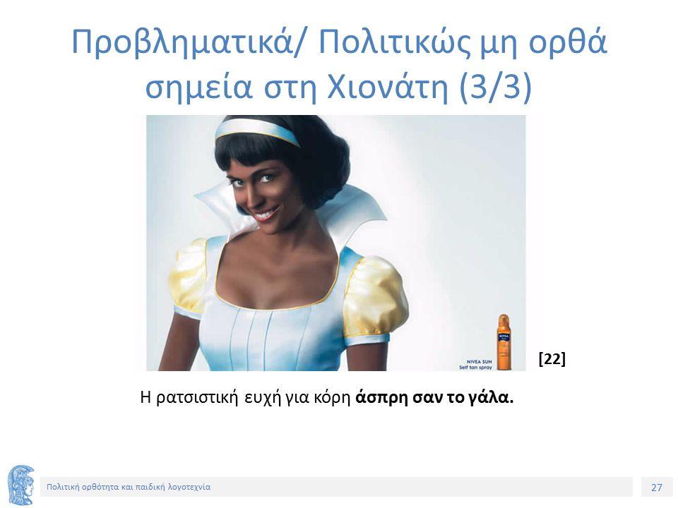 27 Πολιτική ορθότητα και παιδική λογοτεχνία Προβληματικά/ Πολιτικώς μη ορθά σημεία στη Χιονάτη (3/3) Η ρατσιστική ευχή για κόρη άσπρη σαν το γάλα. [22