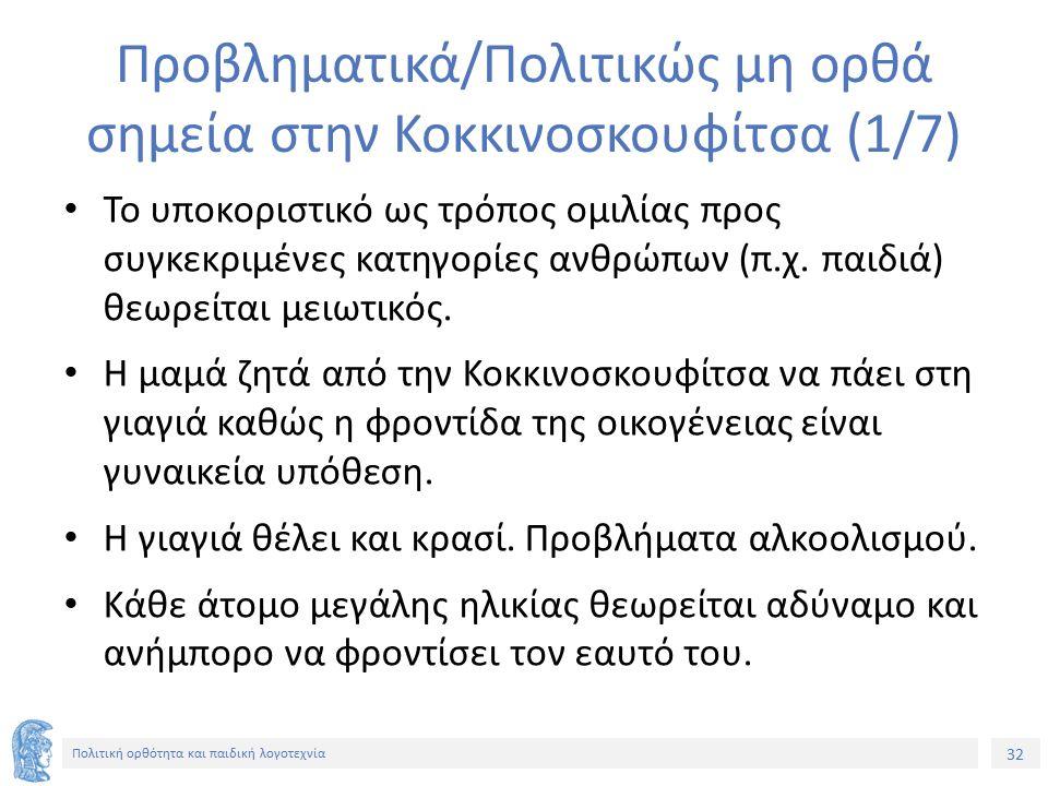 32 Πολιτική ορθότητα και παιδική λογοτεχνία Προβληματικά/Πολιτικώς μη ορθά σημεία στην Κοκκινοσκουφίτσα (1/7) Το υποκοριστικό ως τρόπος ομιλίας προς σ