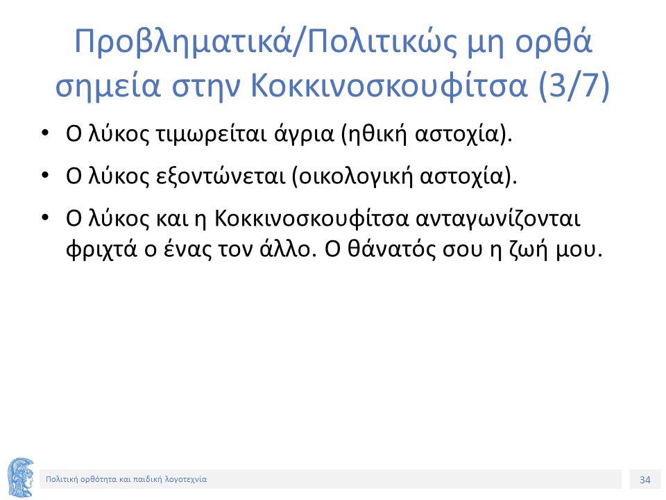 34 Πολιτική ορθότητα και παιδική λογοτεχνία Προβληματικά/Πολιτικώς μη ορθά σημεία στην Κοκκινοσκουφίτσα (3/7) Ο λύκος τιμωρείται άγρια (ηθική αστοχία)