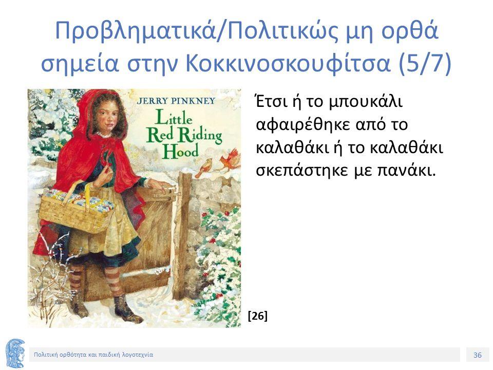 36 Πολιτική ορθότητα και παιδική λογοτεχνία Προβληματικά/Πολιτικώς μη ορθά σημεία στην Κοκκινοσκουφίτσα (5/7) Έτσι ή το μπουκάλι αφαιρέθηκε από το καλ