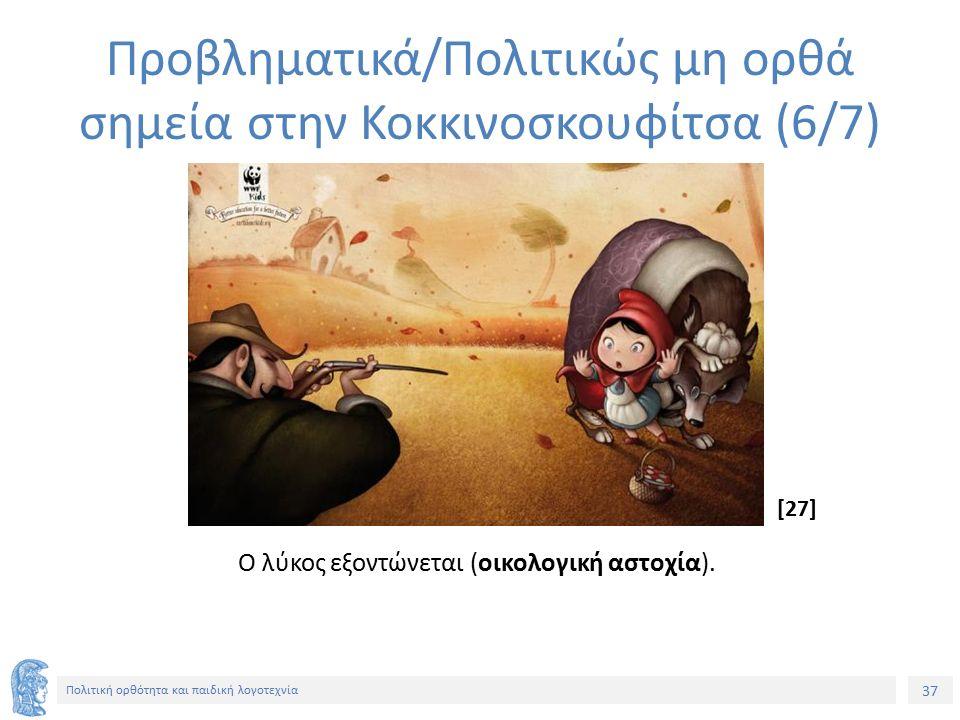 37 Πολιτική ορθότητα και παιδική λογοτεχνία Προβληματικά/Πολιτικώς μη ορθά σημεία στην Κοκκινοσκουφίτσα (6/7) Ο λύκος εξοντώνεται (οικολογική αστοχία)