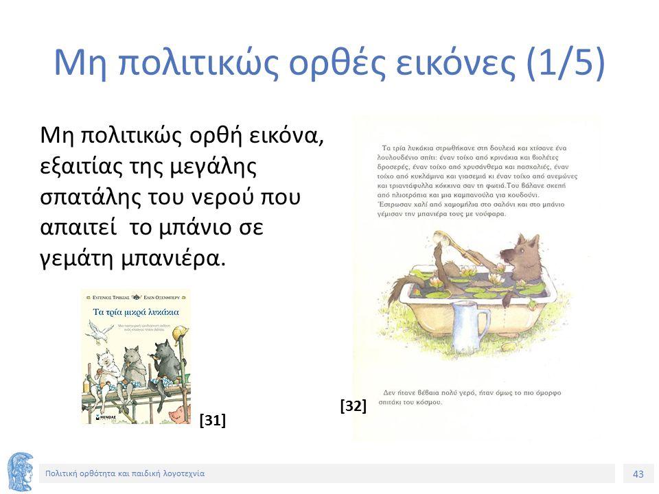 43 Πολιτική ορθότητα και παιδική λογοτεχνία Μη πολιτικώς ορθές εικόνες (1/5) Μη πολιτικώς ορθή εικόνα, εξαιτίας της μεγάλης σπατάλης του νερού που απα