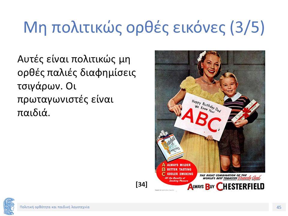 45 Πολιτική ορθότητα και παιδική λογοτεχνία Μη πολιτικώς ορθές εικόνες (3/5) Αυτές είναι πολιτικώς μη ορθές παλιές διαφημίσεις τσιγάρων. Οι πρωταγωνισ