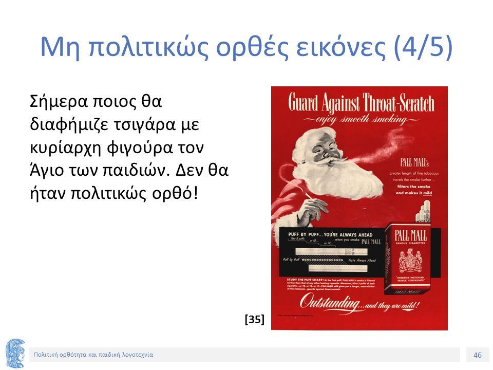 46 Πολιτική ορθότητα και παιδική λογοτεχνία Μη πολιτικώς ορθές εικόνες (4/5) Σήμερα ποιος θα διαφήμιζε τσιγάρα με κυρίαρχη φιγούρα τον Άγιο των παιδιώ