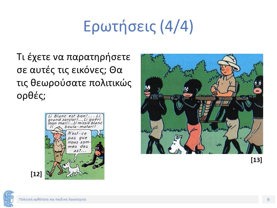 9 Πολιτική ορθότητα και παιδική λογοτεχνία Ερωτήσεις (4/4) Τι έχετε να παρατηρήσετε σε αυτές τις εικόνες; Θα τις θεωρούσατε πολιτικώς ορθές; [13] [12]