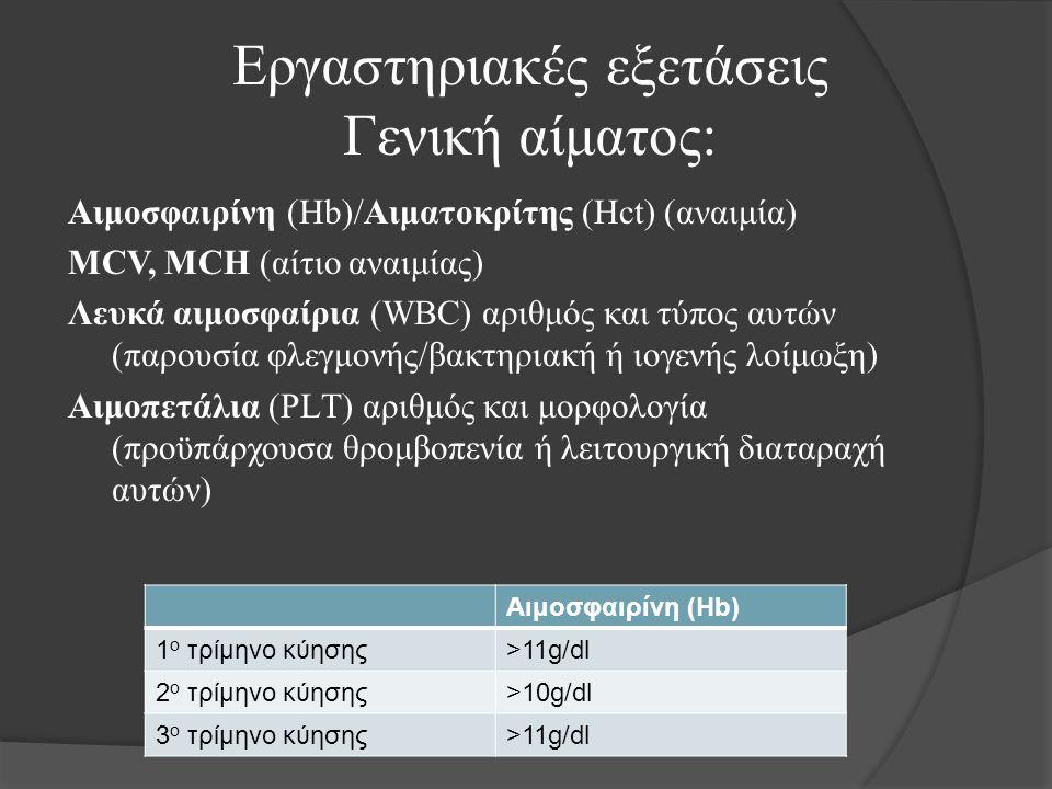 Εργαστηριακές εξετάσεις Γενική αίματος: Αιμοσφαιρίνη (Hb)/Αιματοκρίτης (Hct) (αναιμία) MCV, MCH (αίτιο αναιμίας) Λευκά αιμοσφαίρια (WBC) αριθμός και τύπος αυτών (παρουσία φλεγμονής/βακτηριακή ή ιογενής λοίμωξη) Αιμοπετάλια (PLΤ) αριθμός και μορφολογία (προϋπάρχουσα θρομβοπενία ή λειτουργική διαταραχή αυτών) Αιμοσφαιρίνη (Hb) 1 ο τρίμηνο κύησης>11g/dl 2 ο τρίμηνο κύησης>10g/dl 3 ο τρίμηνο κύησης>11g/dl