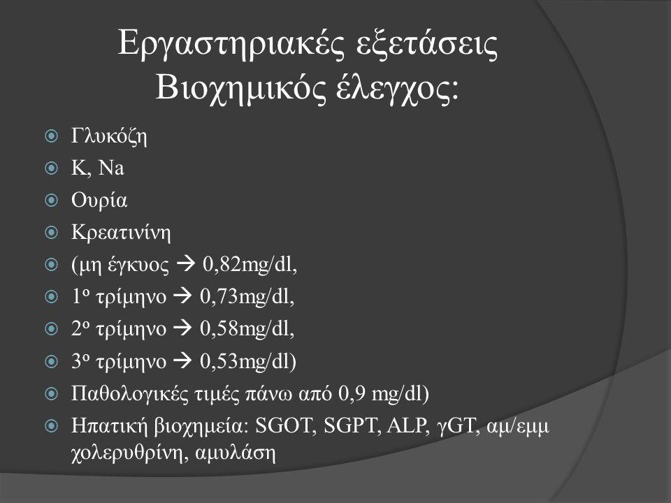 Εργαστηριακές εξετάσεις Βιοχημικός έλεγχος:  Γλυκόζη  K, Na  Ουρία  Κρεατινίνη  (μη έγκυος  0,82mg/dl,  1 ο τρίμηνο  0,73mg/dl,  2 ο τρίμηνο  0,58mg/dl,  3 ο τρίμηνο  0,53mg/dl)  Παθολογικές τιμές πάνω από 0,9 mg/dl)  Ηπατική βιοχημεία: SGOT, SGPT, ALP, γGT, αμ/εμμ χολερυθρίνη, αμυλάση