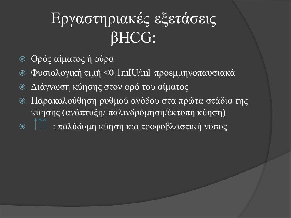 Εργαστηριακές εξετάσεις βHCG:  Ορός αίματος ή ούρα  Φυσιολογική τιμή <0.1mIU/ml προεμμηνοπαυσιακά  Διάγνωση κύησης στον ορό του αίματος  Παρακολούθηση ρυθμού ανόδου στα πρώτα στάδια της κύησης (ανάπτυξη/ παλινδρόμηση/έκτοπη κύηση)  : πολύδυμη κύηση και τροφοβλαστική νόσος