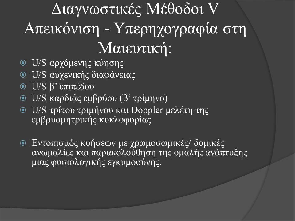 Διαγνωστικές Μέθοδοι V Απεικόνιση - Υπερηχογραφία στη Μαιευτική:  U/S αρχόμενης κύησης  U/S αυχενικής διαφάνειας  U/S β' επιπέδου  U/S καρδιάς εμβρύου (β' τρίμηνο)  U/S τρίτου τριμήνου και Doppler μελέτη της εμβρυομητρικής κυκλοφορίας  Εντοπισμός κυήσεων με χρωμοσωμικές/ δομικές ανωμαλίες και παρακολούθηση της ομαλής ανάπτυξης μιας φυσιολογικής εγκυμοσύνης.