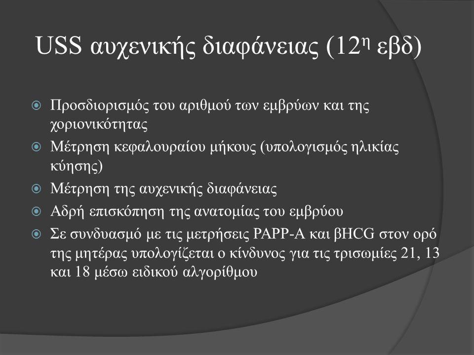 USS αυχενικής διαφάνειας (12 η εβδ)  Προσδιορισμός του αριθμού των εμβρύων και της χοριονικότητας  Μέτρηση κεφαλουραίου μήκους (υπολογισμός ηλικίας κύησης)  Μέτρηση της αυχενικής διαφάνειας  Αδρή επισκόπηση της ανατομίας του εμβρύου  Σε συνδυασμό με τις μετρήσεις PAPP-A και βHCG στον ορό της μητέρας υπολογίζεται ο κίνδυνος για τις τρισωμίες 21, 13 και 18 μέσω ειδικού αλγορίθμου
