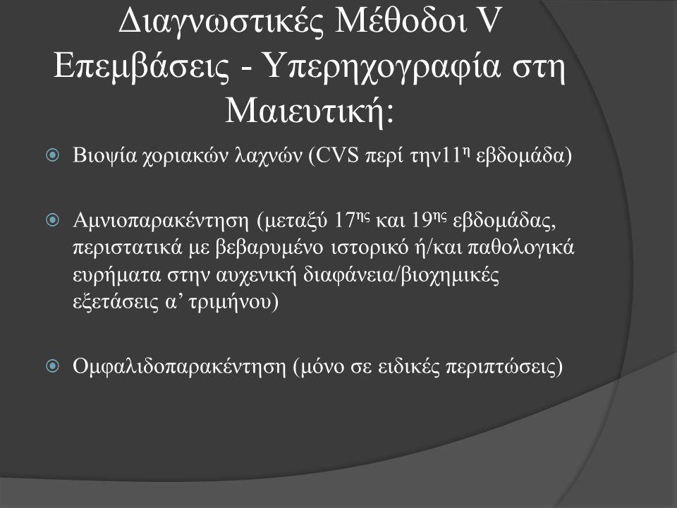  Βιοψία χοριακών λαχνών (CVS περί την11 η εβδομάδα)  Αμνιοπαρακέντηση (μεταξύ 17 ης και 19 ης εβδομάδας, περιστατικά με βεβαρυμένο ιστορικό ή/και παθολογικά ευρήματα στην αυχενική διαφάνεια/βιοχημικές εξετάσεις α' τριμήνου)  Ομφαλιδοπαρακέντηση (μόνο σε ειδικές περιπτώσεις) Διαγνωστικές Μέθοδοι V Eπεμβάσεις - Υπερηχογραφία στη Μαιευτική: