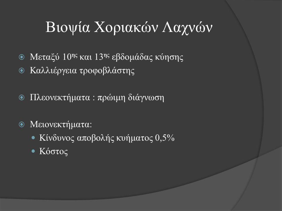 Βιοψία Χοριακών Λαχνών  Μεταξύ 10 ης και 13 ης εβδομάδας κύησης  Καλλιέργεια τροφοβλάστης  Πλεονεκτήματα : πρώιμη διάγνωση  Μειονεκτήματα: Κίνδυνος αποβολής κυήματος 0,5% Κόστος