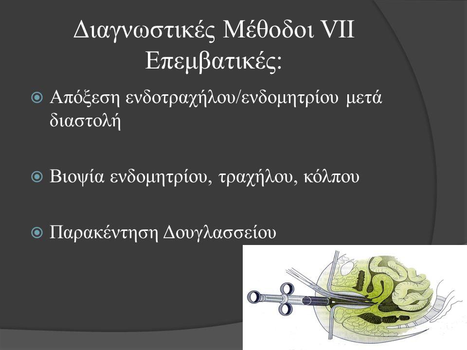 Διαγνωστικές Μέθοδοι VIΙ Επεμβατικές:  Απόξεση ενδοτραχήλου/ενδομητρίου μετά διαστολή  Βιοψία ενδομητρίου, τραχήλου, κόλπου  Παρακέντηση Δουγλασσείου