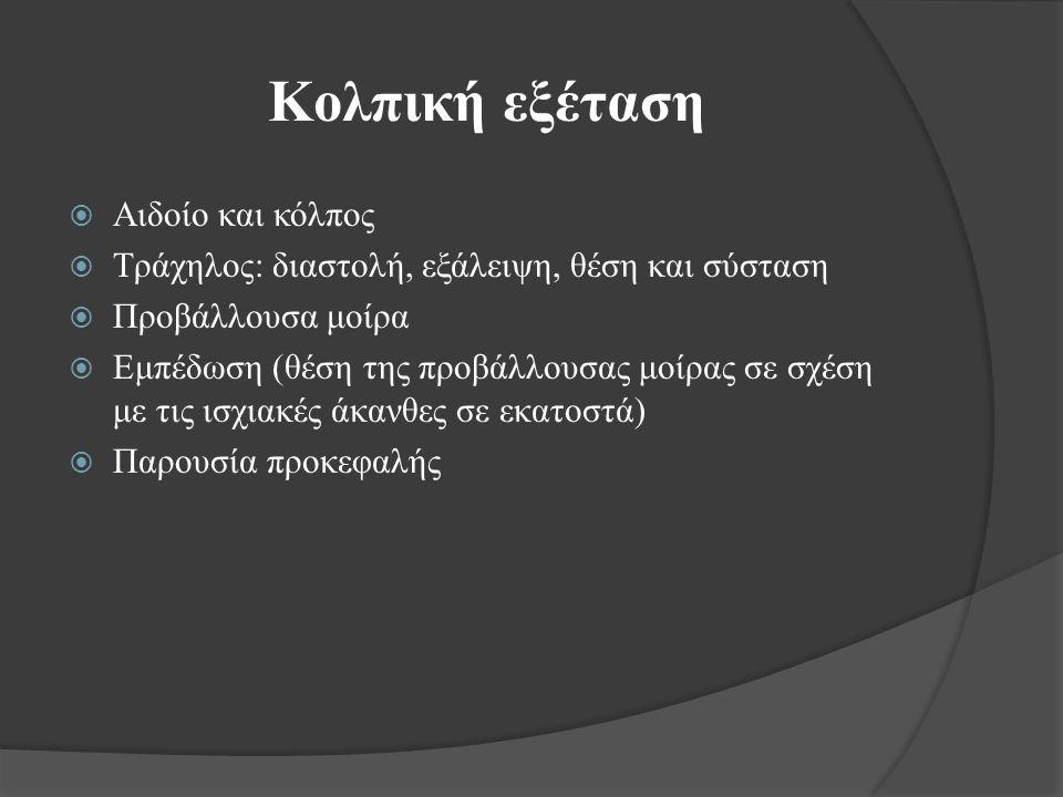 Κολπική εξέταση  Αιδοίο και κόλπος  Τράχηλος: διαστολή, εξάλειψη, θέση και σύσταση  Προβάλλουσα μοίρα  Εμπέδωση (θέση της προβάλλουσας μοίρας σε σχέση με τις ισχιακές άκανθες σε εκατοστά)  Παρουσία προκεφαλής