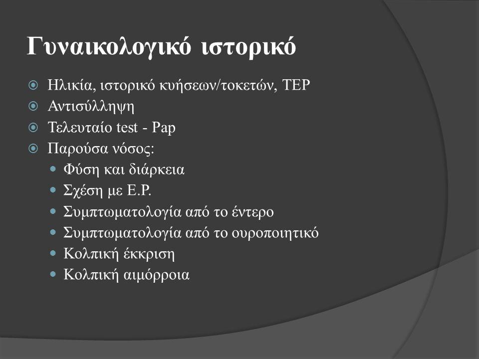Γυναικολογικό ιστορικό  Ηλικία, ιστορικό κυήσεων/τοκετών, ΤΕΡ  Αντισύλληψη  Τελευταίο test - Pap  Παρούσα νόσος: Φύση και διάρκεια Σχέση με Ε.Ρ.