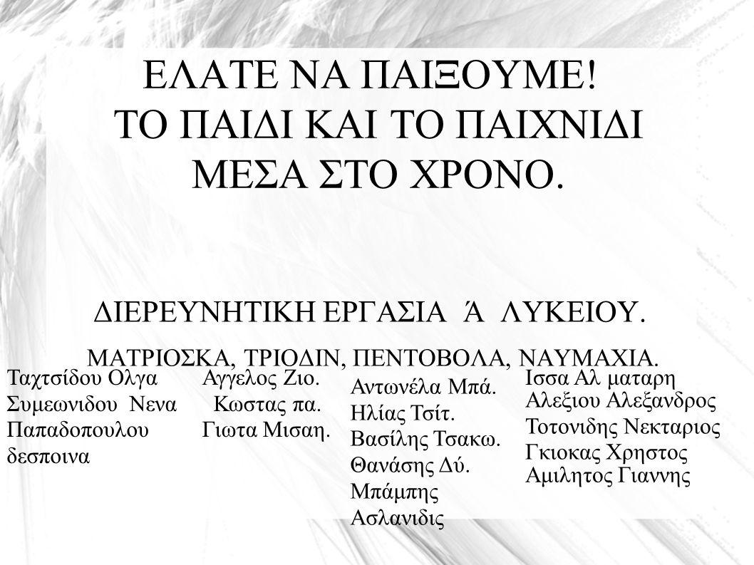 ΕΛΑΤΕ ΝΑ ΠΑΙΞΟΥΜΕ! ΤΟ ΠΑΙΔΙ ΚΑΙ ΤΟ ΠΑΙΧΝΙΔΙ ΜΕΣΑ ΣΤΟ ΧΡΟΝΟ. ΔΙΕΡΕΥΝΗΤΙΚΗ ΕΡΓΑΣΙΑ Ά ΛΥΚΕΙΟΥ. ΜΑΤΡΙΟΣΚΑ, ΤΡΙΟΔΙΝ, ΠΕΝΤΟΒΟΛΑ, ΝΑΥΜΑΧΙΑ. Ισσα Αλ ματαρη Αλ