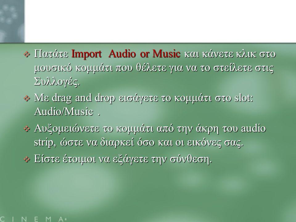  Πατάτε Import Audio or Music και κάνετε κλικ στο μουσικό κομμάτι που θέλετε για να το στείλετε στις Συλλογές.  Mε drag and drop εισάγετε το κομμάτι
