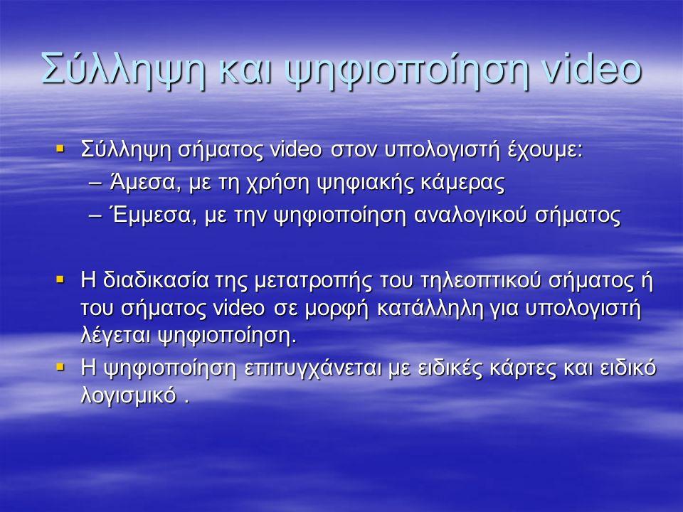 Σύλληψη και ψηφιοποίηση video  Σύλληψη σήματος video στον υπολογιστή έχουμε: –Άμεσα, με τη χρήση ψηφιακής κάμερας –Έμμεσα, με την ψηφιοποίηση αναλογικού σήματος  Η διαδικασία της μετατροπής του τηλεοπτικού σήματος ή του σήματος video σε μορφή κατάλληλη για υπολογιστή λέγεται ψηφιοποίηση.