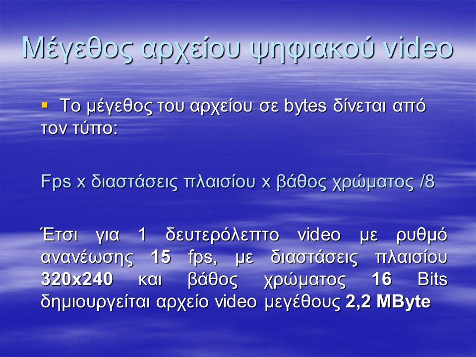 Μέγεθος αρχείου ψηφιακού video  Το μέγεθος του αρχείου σε bytes δίνεται από τον τύπο: Fps x διαστάσεις πλαισίου x βάθος χρώματος /8 Έτσι για 1 δευτερόλεπτο video με ρυθμό ανανέωσης 15 fps, με διαστάσεις πλαισίου 320x240 και βάθος χρώματος 16 Bits δημιουργείται αρχείο video μεγέθους 2,2 MByte